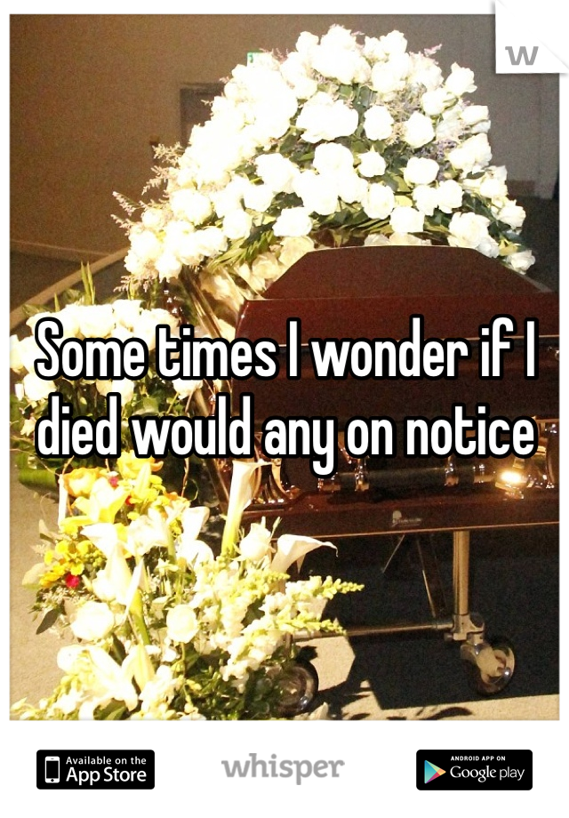 Some times I wonder if I died would any on notice
