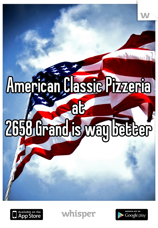 American Classic Pizzeria at  2658 Grand is way better