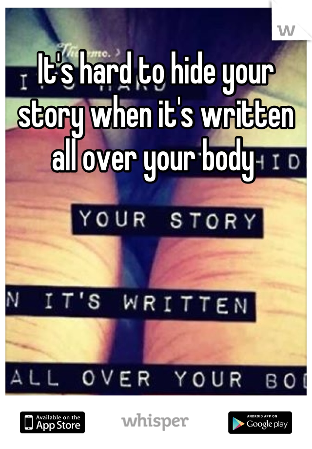 It's hard to hide your story when it's written all over your body