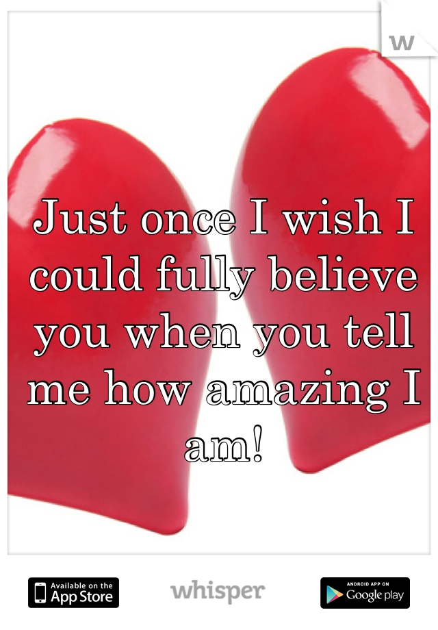 Just once I wish I could fully believe you when you tell me how amazing I am!