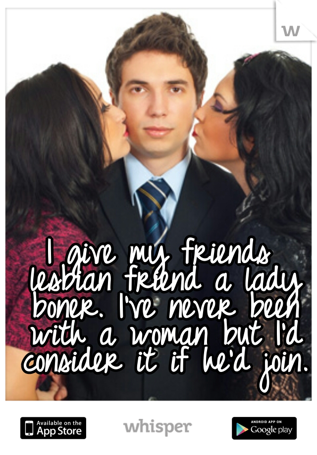 I give my friends lesbian friend a lady boner. I've never been with a woman but I'd consider it if he'd join.