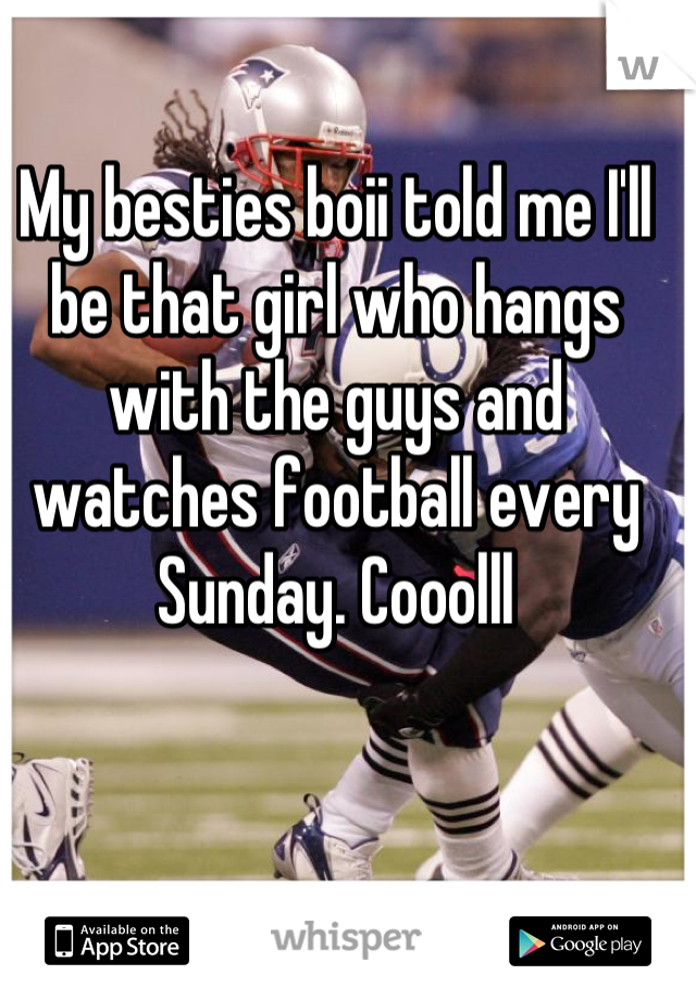 My besties boii told me I'll be that girl who hangs with the guys and watches football every Sunday. Cooolll