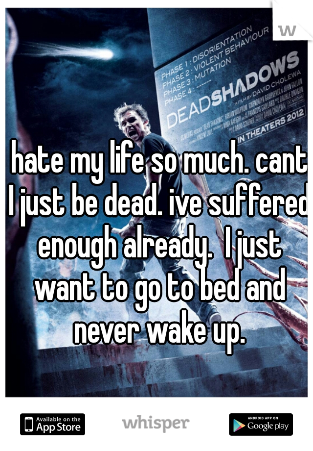 hate my life so much. cant I just be dead. ive suffered enough already.  I just want to go to bed and never wake up.