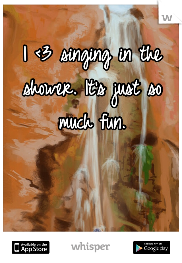 I <3 singing in the shower. It's just so much fun.