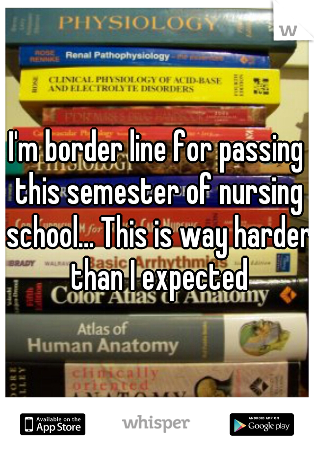 I'm border line for passing this semester of nursing school... This is way harder than I expected