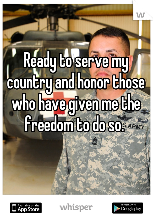 Ready to serve my country and honor those who have given me the freedom to do so.