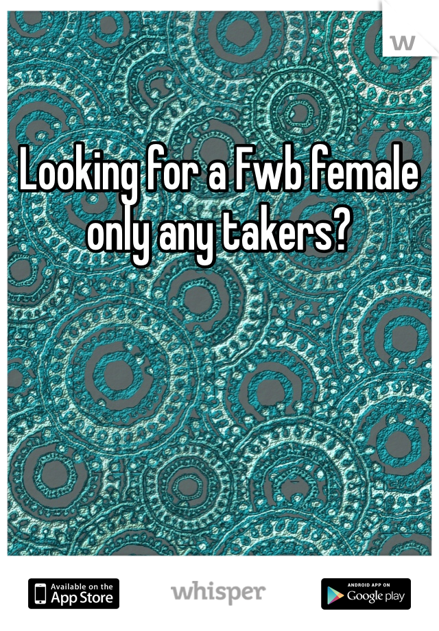Looking for a Fwb female only any takers?