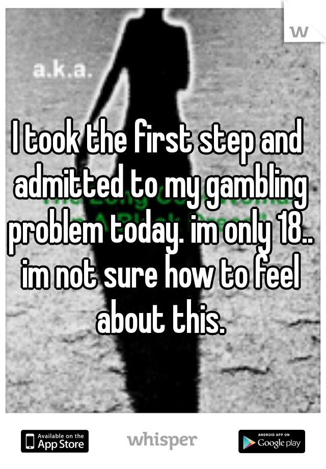 I took the first step and admitted to my gambling problem today. im only 18.. im not sure how to feel about this.