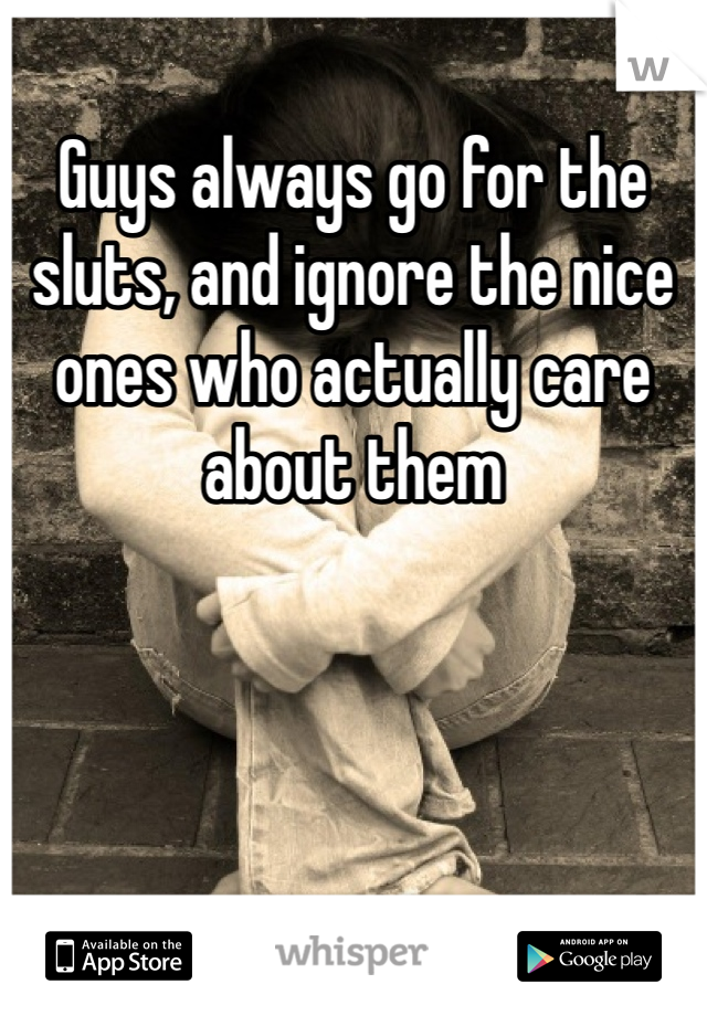 Guys always go for the sluts, and ignore the nice ones who actually care about them