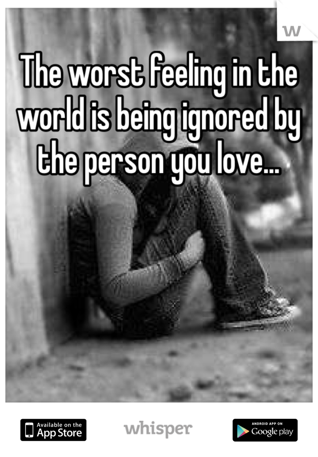 The worst feeling in the world is being ignored by the person you love...