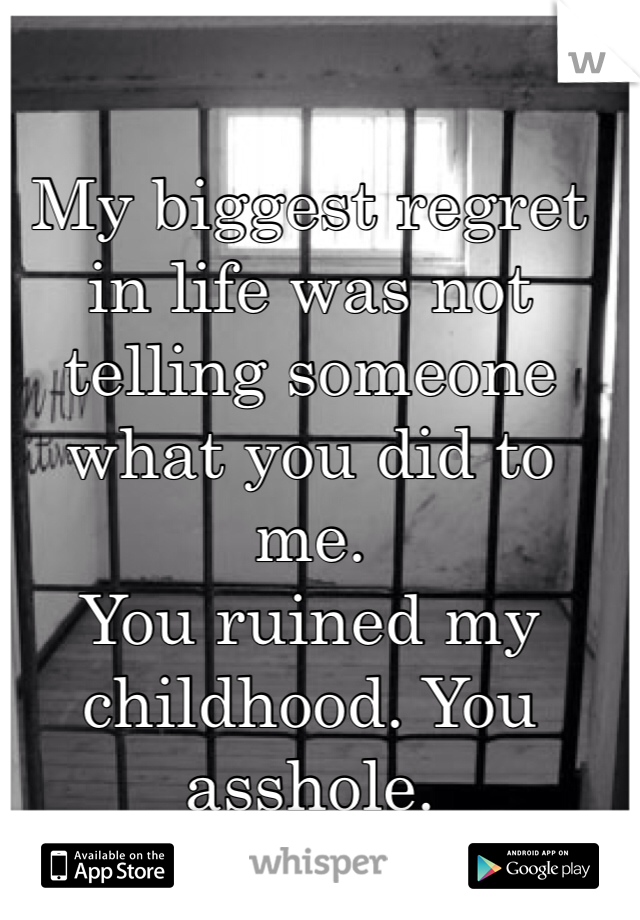My biggest regret in life was not telling someone what you did to me.  You ruined my childhood. You asshole.