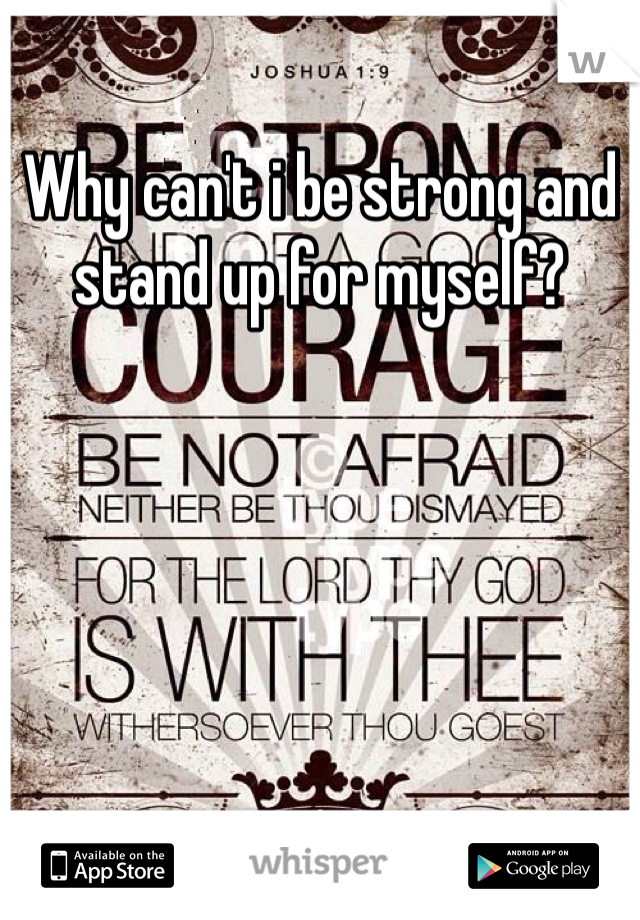 Why can't i be strong and stand up for myself?