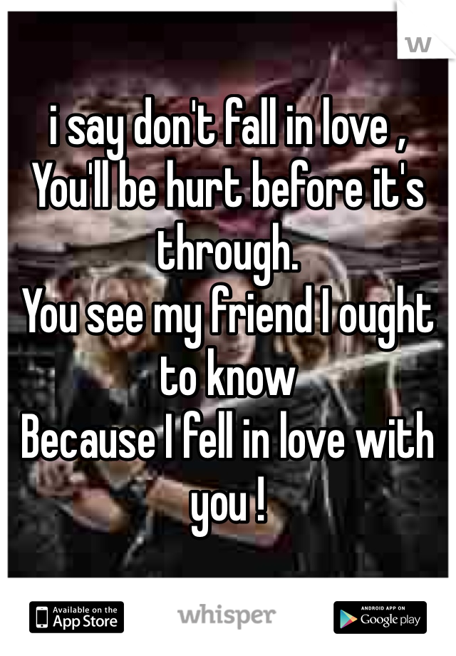 i say don't fall in love ,  You'll be hurt before it's through.  You see my friend I ought to know  Because I fell in love with you !