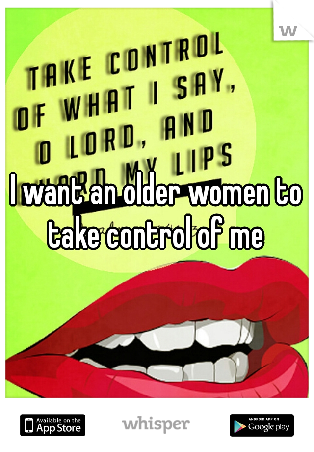 I want an older women to take control of me
