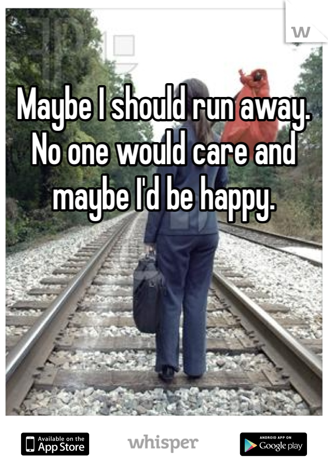 Maybe I should run away. No one would care and maybe I'd be happy.
