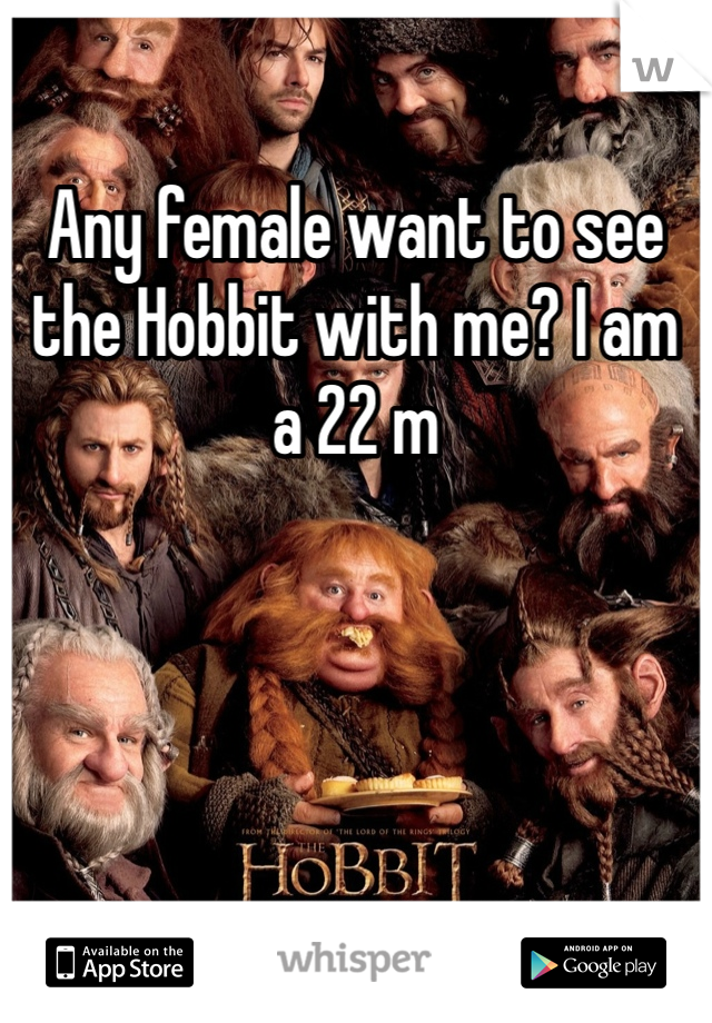 Any female want to see the Hobbit with me? I am a 22 m