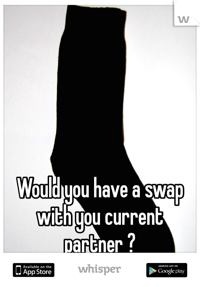 Would you have a swap with you current partner ?