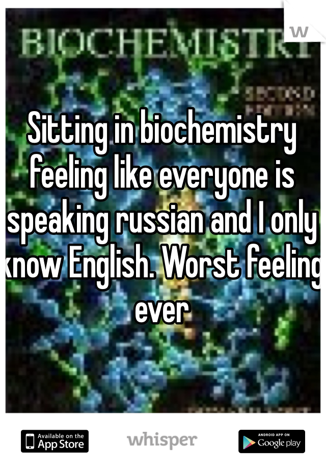 Sitting in biochemistry feeling like everyone is speaking russian and I only know English. Worst feeling ever