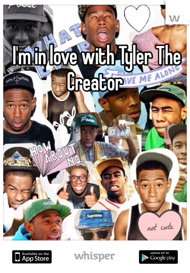 I'm in love with Tyler The Creator
