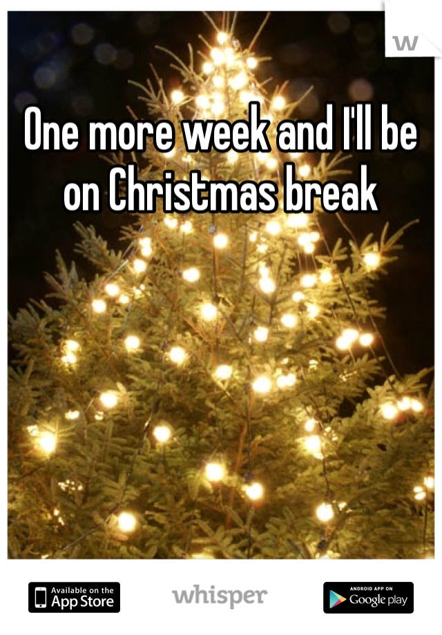 One more week and I'll be on Christmas break