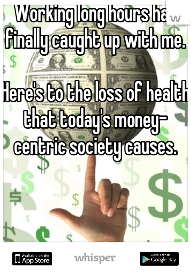 Working long hours has finally caught up with me.   Here's to the loss of health that today's money-centric society causes.