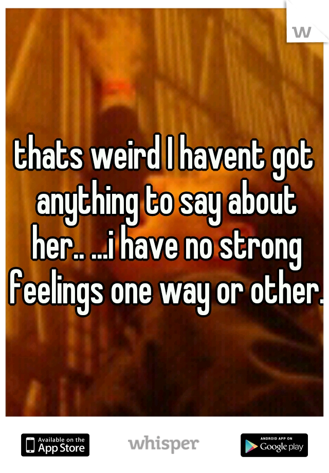 thats weird I havent got anything to say about her.. ...i have no strong feelings one way or other.