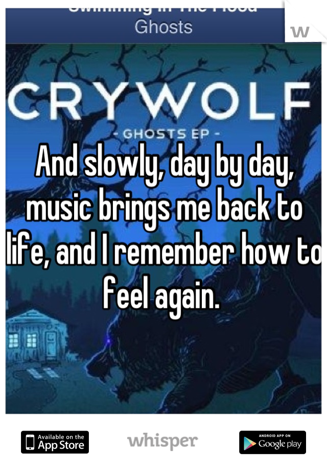 And slowly, day by day, music brings me back to life, and I remember how to feel again.