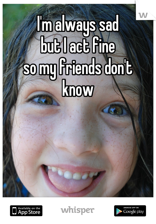 I'm always sad but I act fine  so my friends don't  know