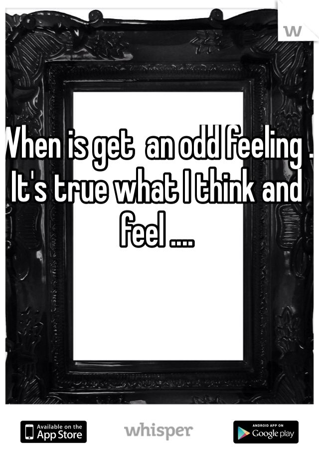 When is get  an odd feeling . It's true what I think and feel ....