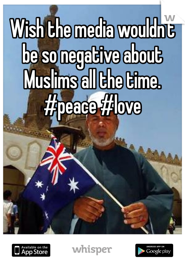 Wish the media wouldn't be so negative about Muslims all the time.  #peace #love