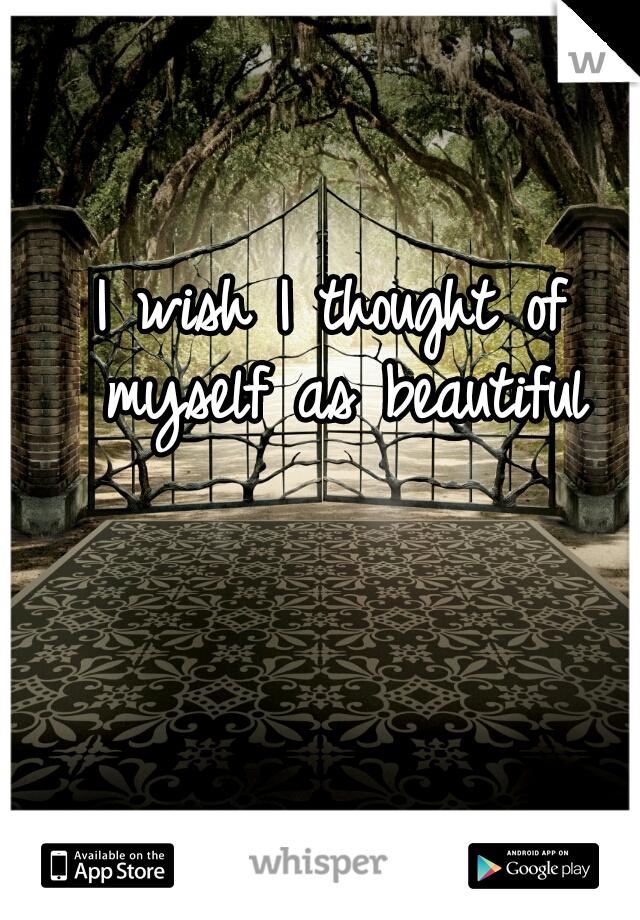 I wish I thought of myself as beautiful