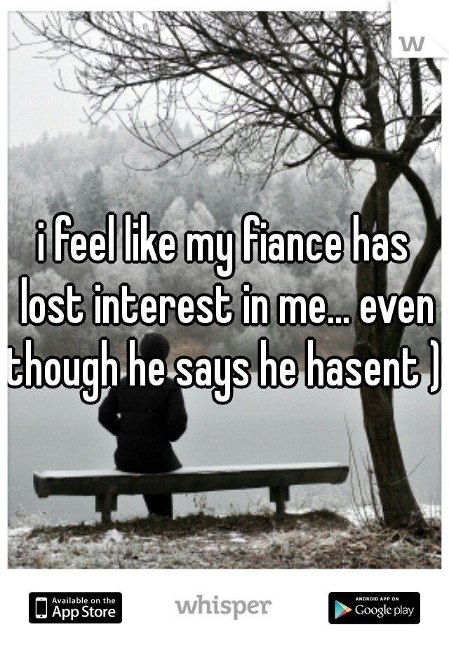 i feel like my fiance has lost interest in me... even though he says he hasent ):