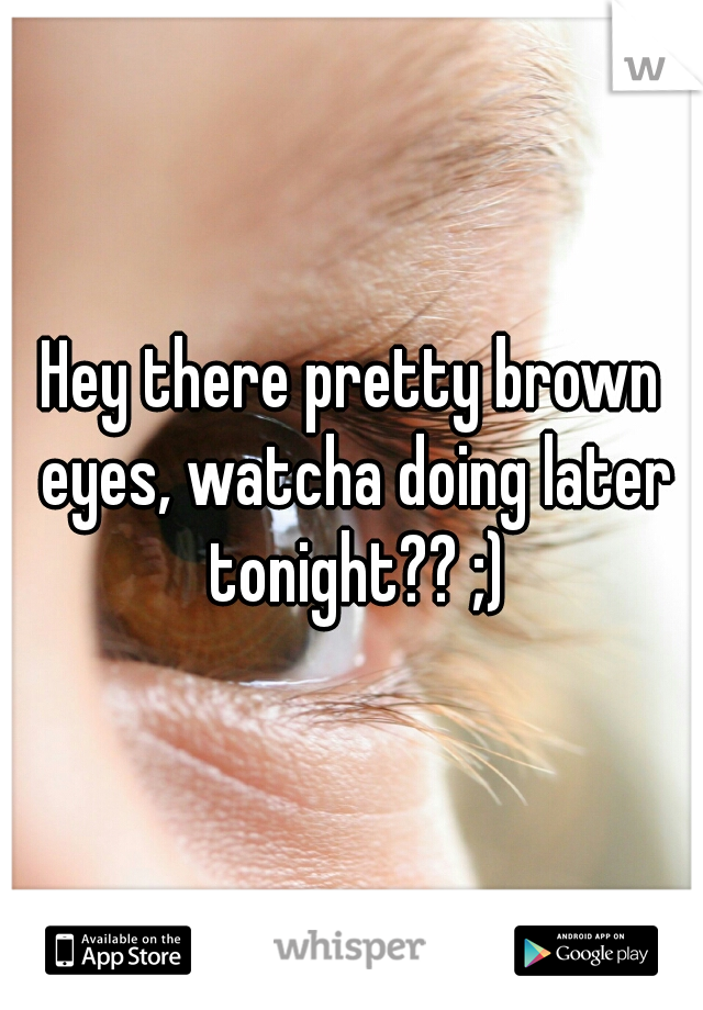 Hey there pretty brown eyes, watcha doing later tonight?? ;)