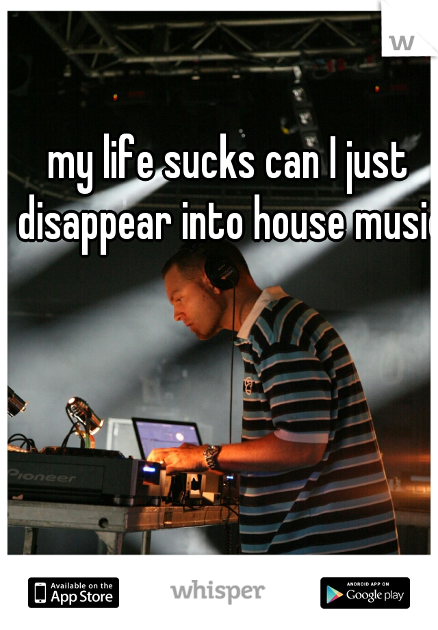 my life sucks can I just disappear into house music?