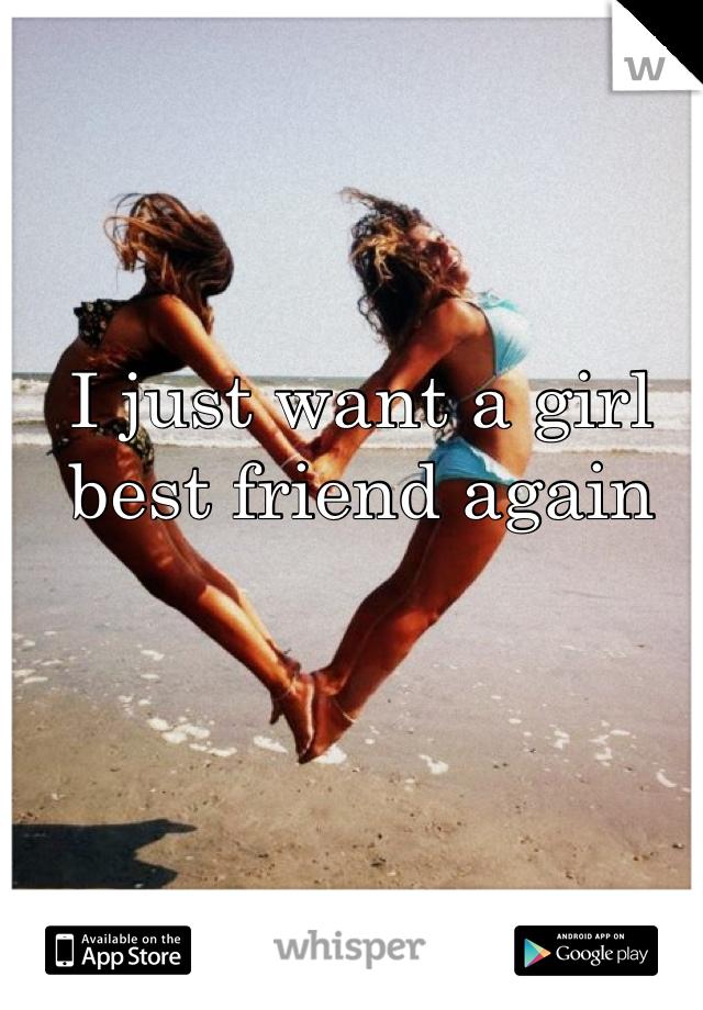 I just want a girl best friend again