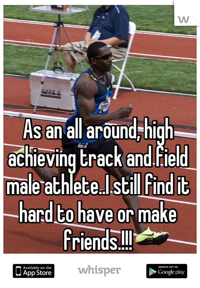 As an all around, high achieving track and field male athlete..I still find it hard to have or make friends.!!!