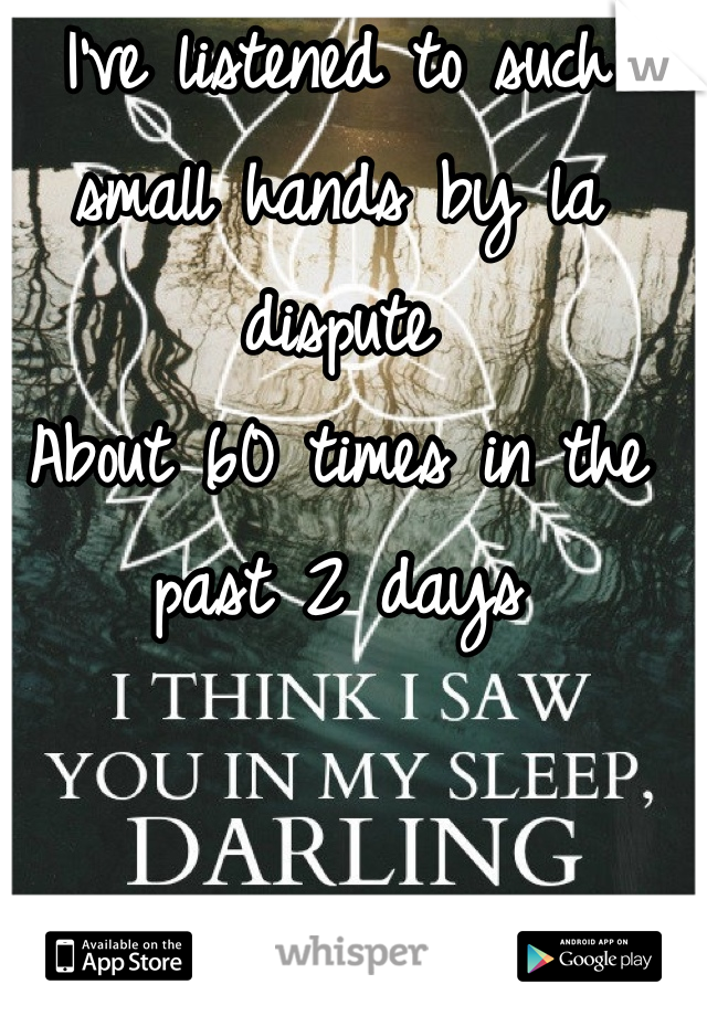 I've listened to such small hands by la dispute About 60 times in the past 2 days