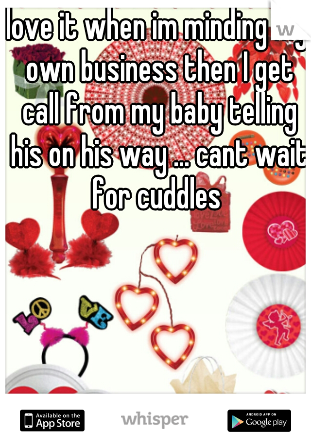 love it when im minding my own business then I get call from my baby telling his on his way ... cant wait for cuddles