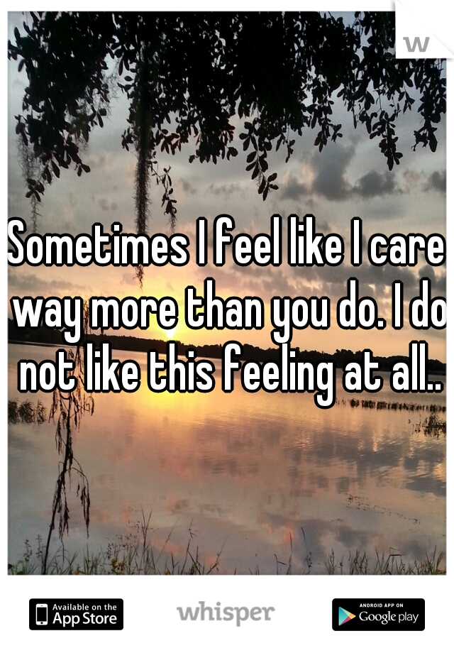 Sometimes I feel like I care way more than you do. I do not like this feeling at all..