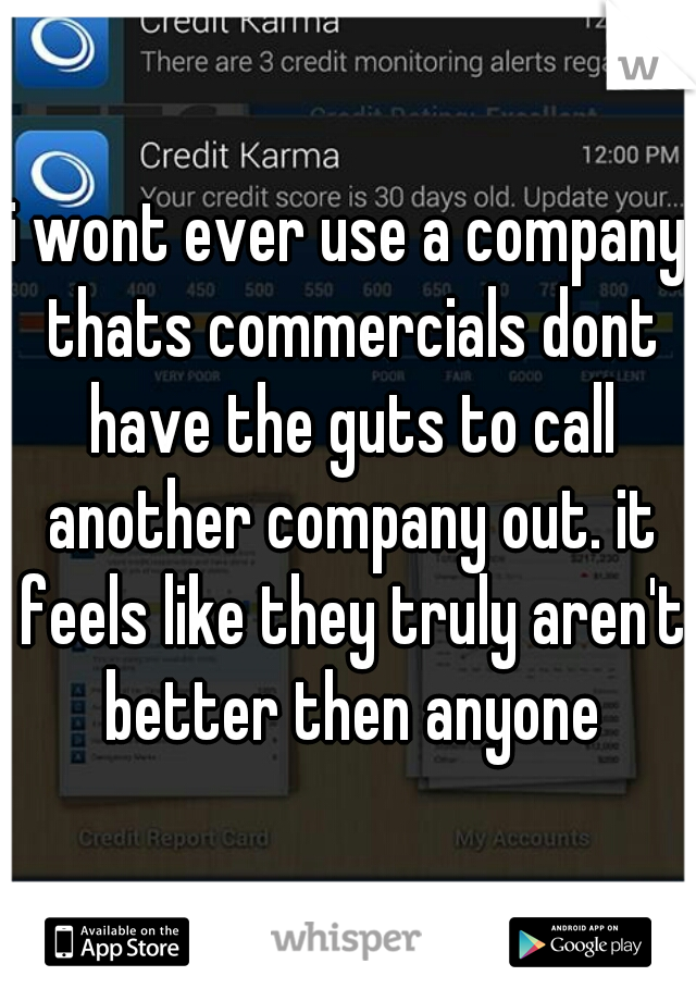 i wont ever use a company thats commercials dont have the guts to call another company out. it feels like they truly aren't better then anyone