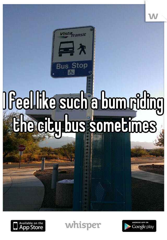 I feel like such a bum riding the city bus sometimes