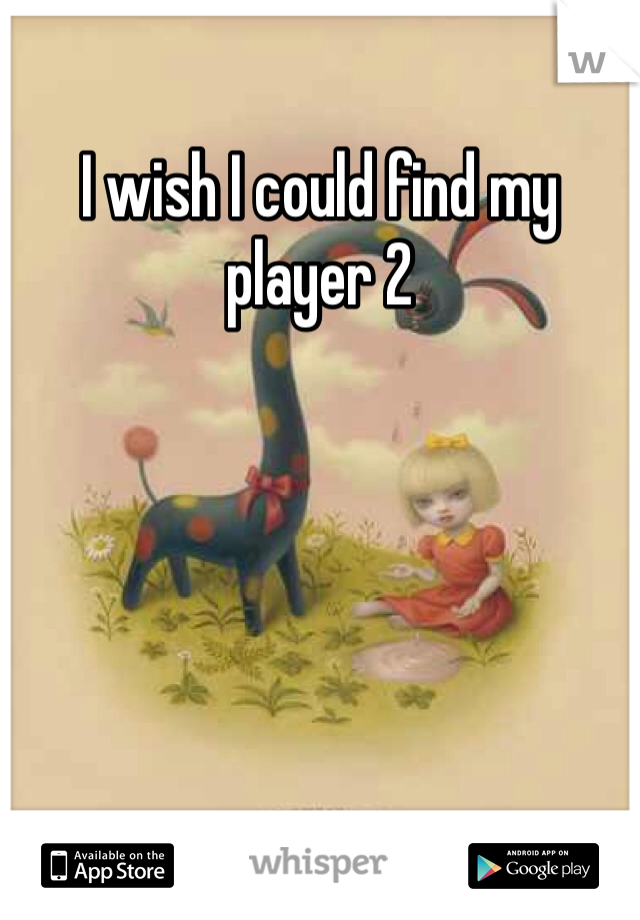 I wish I could find my player 2