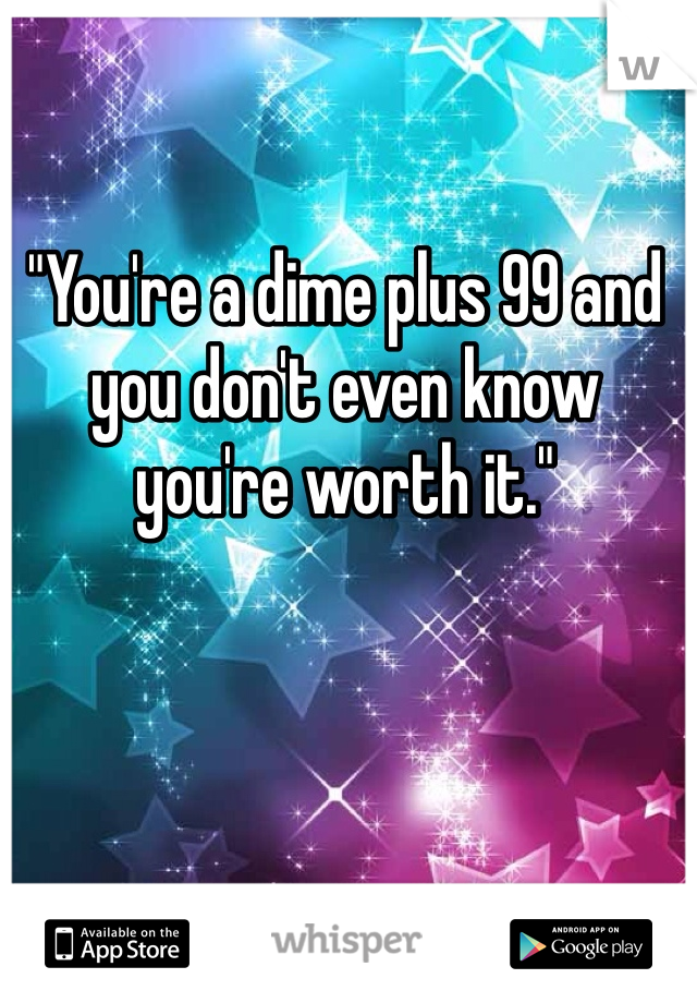 """""""You're a dime plus 99 and you don't even know you're worth it."""""""