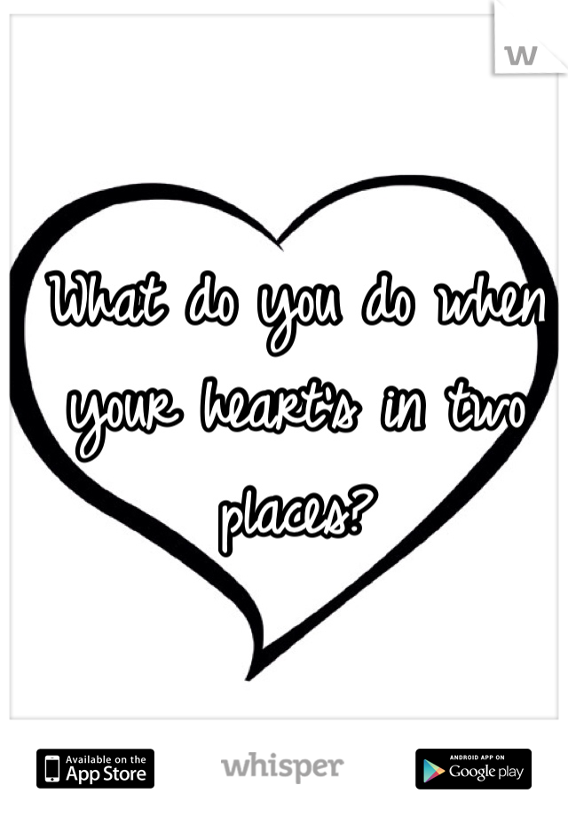 What do you do when your heart's in two places?