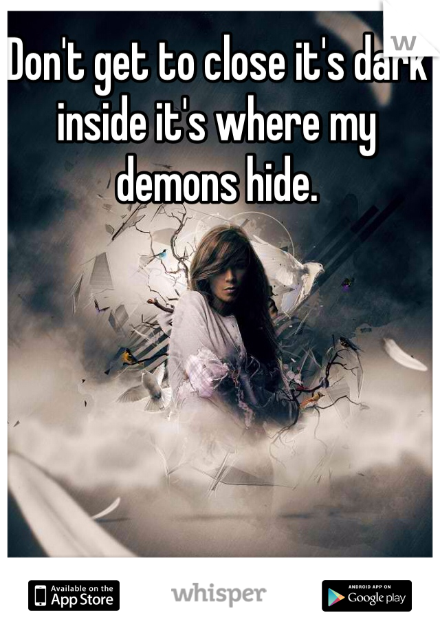 Don't get to close it's dark inside it's where my demons hide.