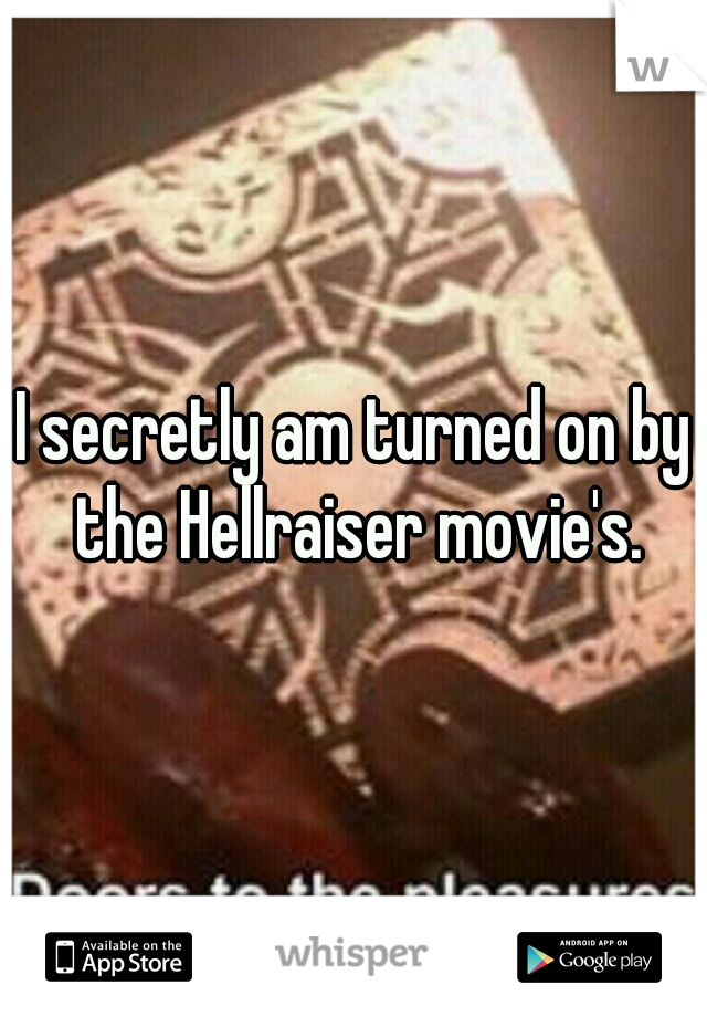 I secretly am turned on by the Hellraiser movie's.