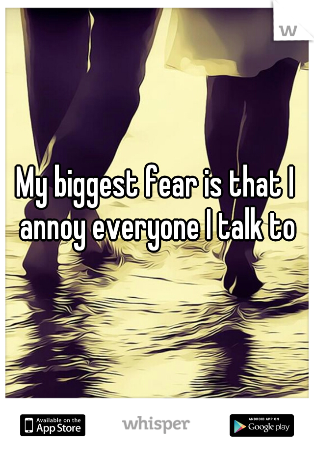 My biggest fear is that I annoy everyone I talk to