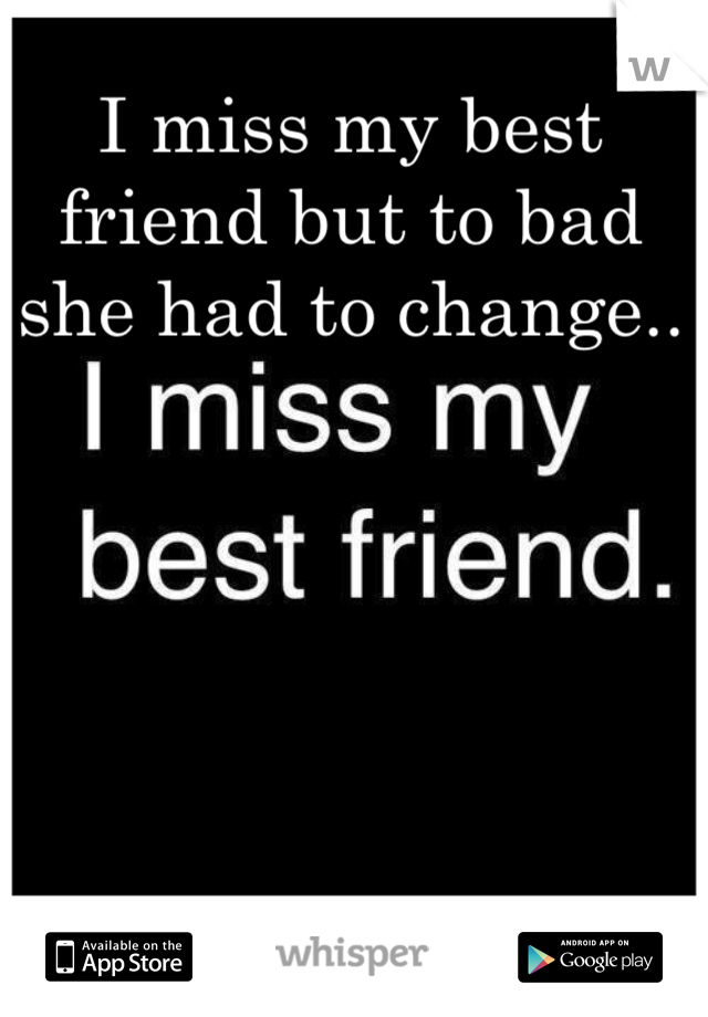 I miss my best friend but to bad she had to change..
