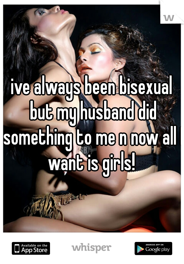 ive always been bisexual but my husband did something to me n now all I want is girls!