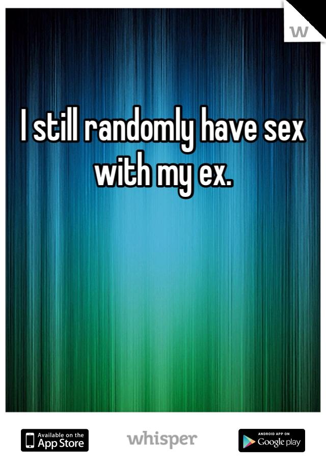 I still randomly have sex with my ex.